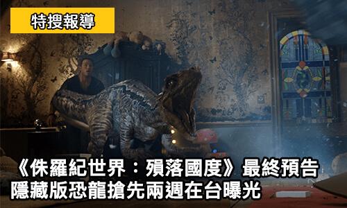 侏羅紀世界:殞落國度-最終預告-隱藏版恐龍搶先兩週在台曝光