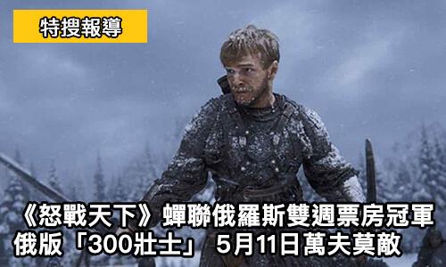 怒戰天下-蟬聯俄羅斯雙週票房冠軍-宛如俄版「300壯士」