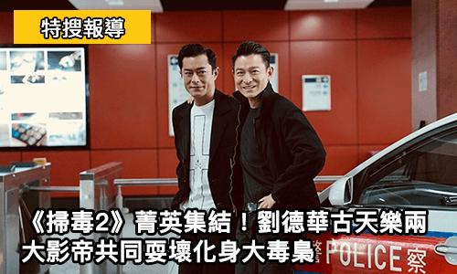 《掃毒2》菁英集結!劉德華古天樂兩大影帝共同耍壞化身大毒梟