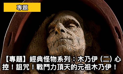 【專題】經典怪物系列:木乃伊 (二) 心控!詛咒!戰鬥力頂天的元祖木乃伊!