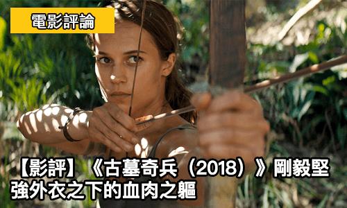 【影評】《古墓奇兵(2018)》剛毅堅強外衣之下的血肉之軀