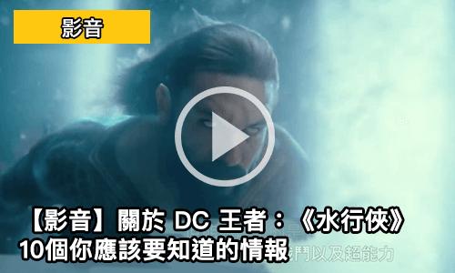 【影音】關於 DC 王者:《水行俠》10個你應該要知道的情報