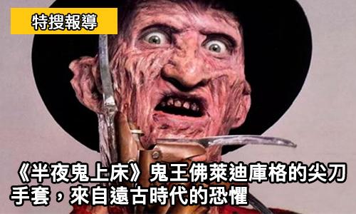 《 半夜鬼上床 》鬼王 佛萊迪庫格 的尖刀手套, 來自遠古時代的恐懼