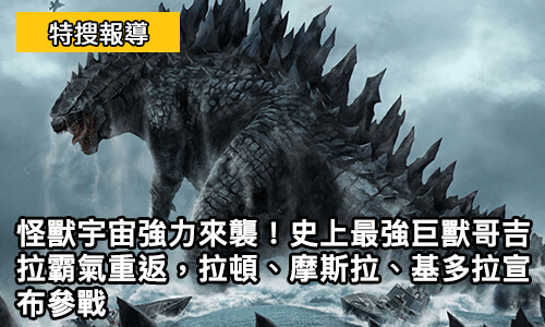 怪獸宇宙強力來襲!史上最強巨獸哥吉拉霸氣重返,拉頓、摩斯拉、基多拉宣布參戰