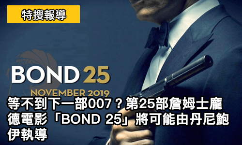 等不到下一部 007 ?第25部 詹姆士龐德 電影「BOND 25」將可能由 丹尼鮑伊 執導