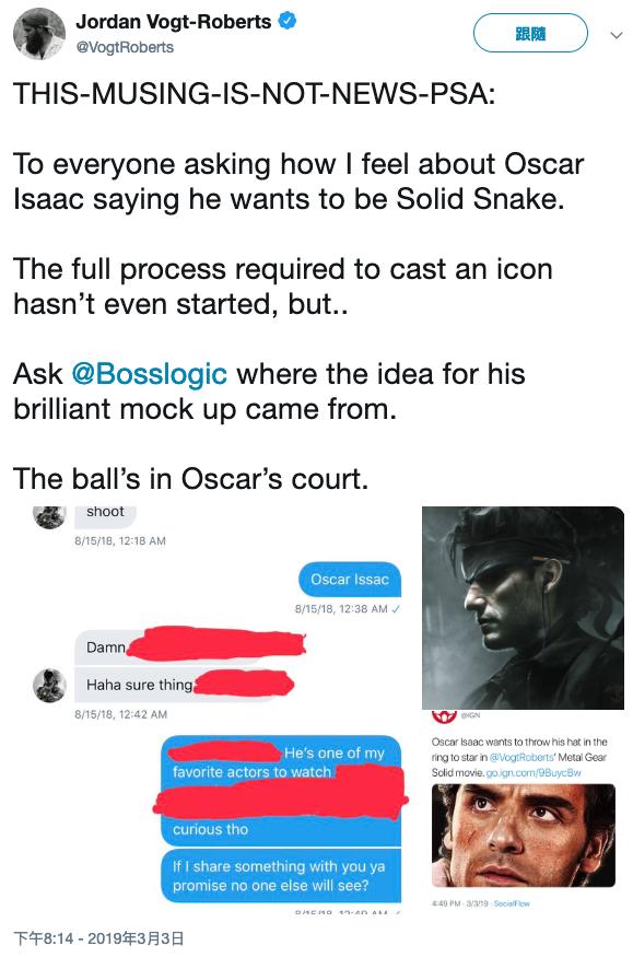 針對奧斯卡艾薩克公開表態想演真人電影版《潛龍諜影》的 Solid Snake,該片導演喬丹沃格特羅伯茲在推特上如此回應。