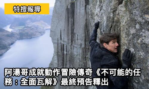 《 不可能的任務 : 全面瓦解 》最終 預告 釋出 阿湯哥 成就動作冒險傳奇