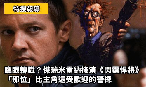 鷹眼 轉職? 傑瑞米雷納 接演《 閃靈悍將 》「那位」比主角還受歡迎的警探 - 延伸閱讀